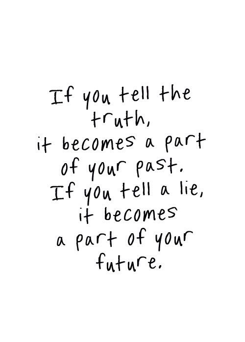 If You Tell The Truth, It Becomes Past. If You Tell A Lie